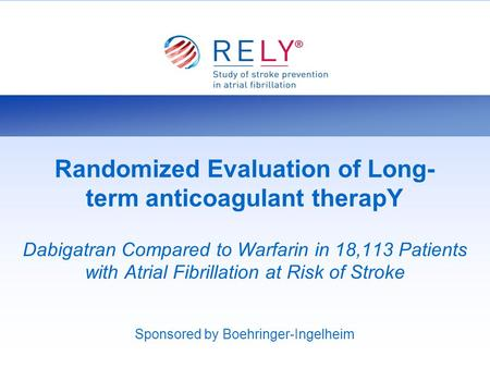 Randomized Evaluation of Long- term anticoagulant therapY Dabigatran Compared to Warfarin in 18,113 Patients with Atrial Fibrillation at Risk of Stroke.