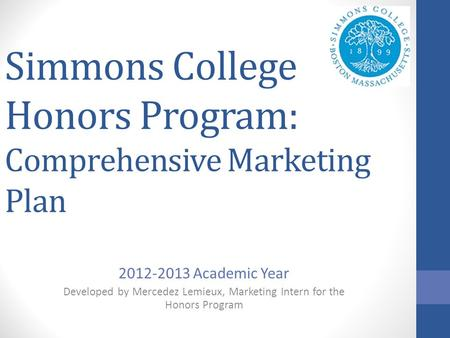 Simmons College Honors Program: Comprehensive Marketing Plan 2012-2013 Academic Year Developed by Mercedez Lemieux, Marketing Intern for the Honors Program.
