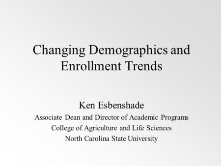 Changing Demographics and Enrollment Trends Ken Esbenshade Associate Dean and Director of Academic Programs College of Agriculture and Life Sciences North.