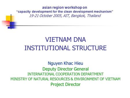 "Asian region workshop on ""capacity development for the clean development mechanism"" 19-21 October 2005, AIT, Bangkok, Thailand VIETNAM DNA INSTITUTIONAL."