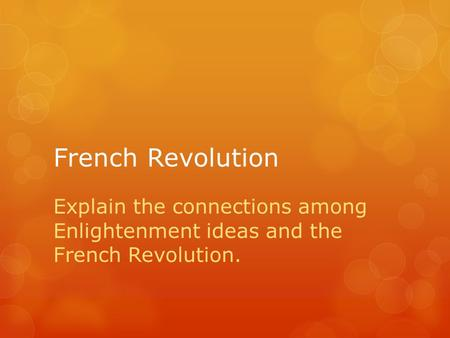 French Revolution Explain the connections among Enlightenment ideas and the French Revolution.