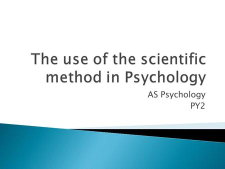 AS Psychology PY2.  Psychologists, like all scientists, use the Scientific Method to produce valid explanations of the world around them.