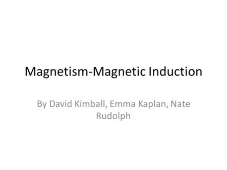 Magnetism-Magnetic Induction By David Kimball, Emma Kaplan, Nate Rudolph.