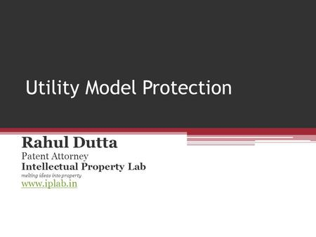 Utility Model Protection Rahul Dutta Patent Attorney Intellectual Property Lab melting ideas into property www.iplab.in.