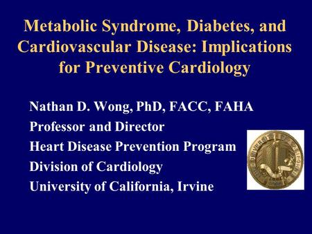 Metabolic Syndrome, Diabetes, and Cardiovascular Disease: Implications for Preventive Cardiology Nathan D. Wong, PhD, FACC, FAHA Professor and Director.