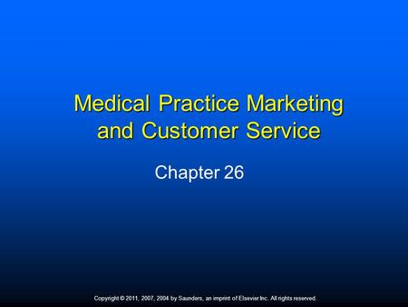 Copyright © 2011, 2007, 2004 by Saunders, an imprint of Elsevier Inc. All rights reserved. 1 Medical Practice Marketing and Customer Service Chapter 26.