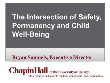 Bryan Samuels, Executive Director The Intersection of Safety, Permanency and Child Well-Being Bryan Samuels, Executive Director.