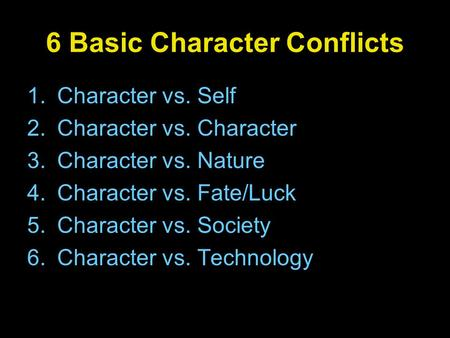 6 Basic Character Conflicts 1.Character vs. Self 2.Character vs. Character 3.Character vs. Nature 4.Character vs. Fate/Luck 5.Character vs. Society 6.Character.