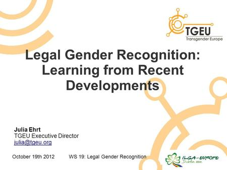 October 19th 2012WS 19: Legal Gender Recognition Legal Gender Recognition: Learning from Recent Developments Julia Ehrt TGEU Executive Director