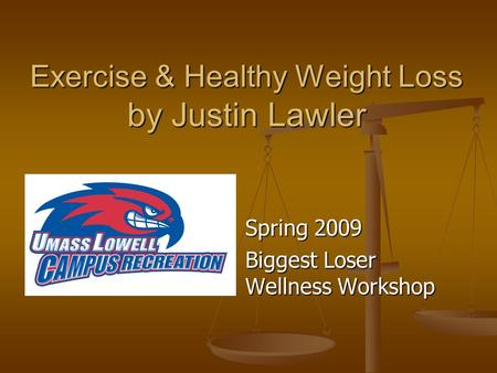 Exercise & Healthy Weight Loss by Justin Lawler Spring 2009 Biggest Loser Wellness Workshop.