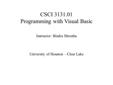 CSCI 3131.01 <strong>Programming</strong> with Visual Basic Instructor: Bindra Shrestha University of Houston – Clear Lake.
