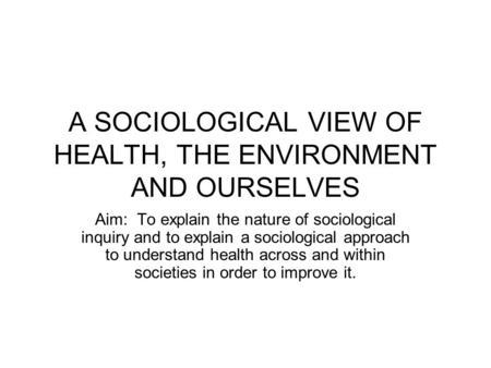 A SOCIOLOGICAL VIEW OF HEALTH, THE ENVIRONMENT AND OURSELVES Aim: To explain the nature of sociological inquiry and to explain a sociological approach.