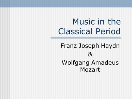 Music in the Classical Period Franz Joseph Haydn & Wolfgang Amadeus Mozart.
