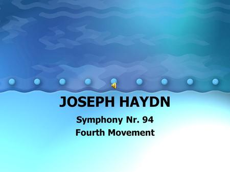 JOSEPH HAYDN Symphony Nr. 94 Fourth Movement. Joseph Haydn 1732 - 1809 Joseph was born in a tiny Austrian village called Rohrau. His father made wagon.