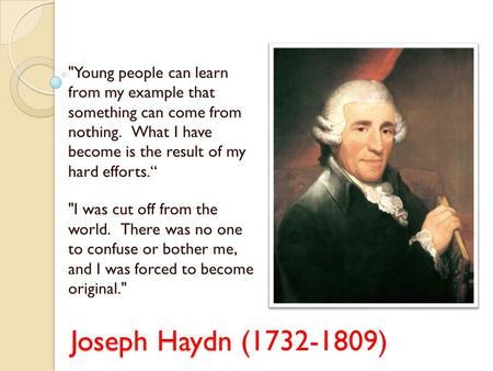 Joseph Haydn ( Joseph Haydn (1732-1809) Young people can learn from my example that something can come from nothing. What I have become is the result.