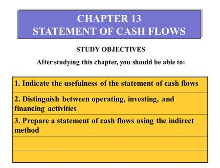1 CHAPTER 13 STATEMENT OF CASH FLOWS CHAPTER 13 STATEMENT OF CASH FLOWS STUDY OBJECTIVES After studying this chapter, you should be able to: 1. Indicate.