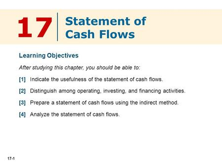 17-1 Learning Objectives After studying this chapter, you should be able to: [1] Indicate the usefulness of the statement of cash flows. [2] Distinguish.