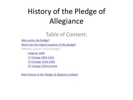 History of the Pledge of Allegiance Table of Content: Who wrote the Pledge? What was the original purpose of the pledge? Different versions of the Pledge?