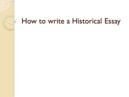 How to write a Historical Essay. Step 1: Understand the Question Read the question carefully. Make sure you understand the question. Underline key words.