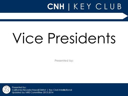 V CNH | K E Y C L U B Presented by: California-Nevada-Hawaii District | Key Club International Updated by: MRS Committee 2013-2014 Vice Presidents.