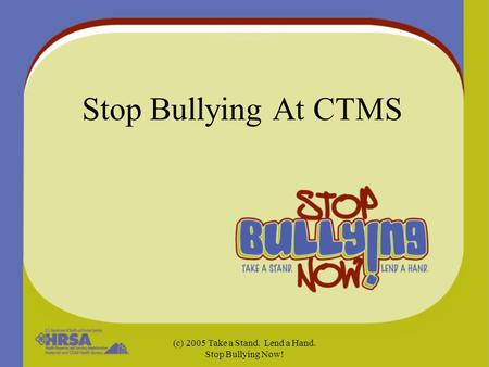 (c) 2005 Take a Stand. Lend a Hand. Stop Bullying Now! Stop Bullying At CTMS.
