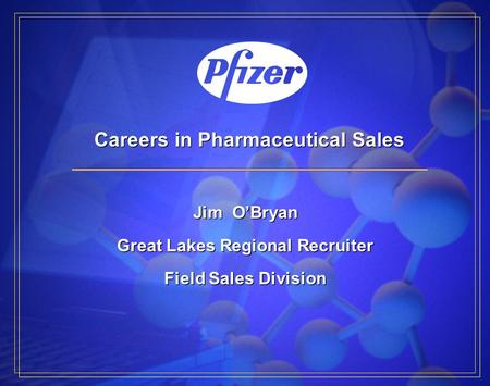Careers in Pharmaceutical Sales Jim O'Bryan Great Lakes Regional Recruiter Field Sales Division Jim O'Bryan Great Lakes Regional Recruiter Field Sales.
