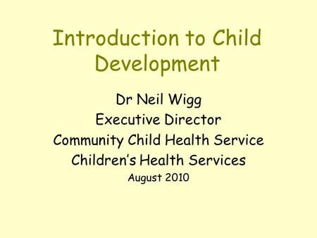 Introduction to Child Development Dr Neil Wigg Executive Director Community Child Health Service Children's Health Services August 2010.
