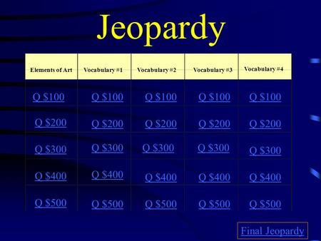 Jeopardy Elements of ArtVocabulary #1Vocabulary #2Vocabulary #3 Vocabulary #4 Q $100 Q $200 Q $300 Q $400 Q $500 Q $100 Q $200 Q $300 Q $400 Q $500 Final.