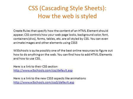 CSS (Cascading Style Sheets): How the web is styled Create Rules that specify how the content of an HTML Element should appear. CSS controls how your web.