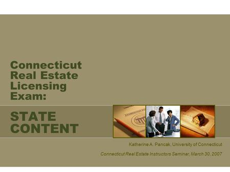 Connecticut Real Estate Licensing Exam: STATE CONTENT Katherine A. Pancak, University of Connecticut Connecticut Real Estate Instructors Seminar, March.