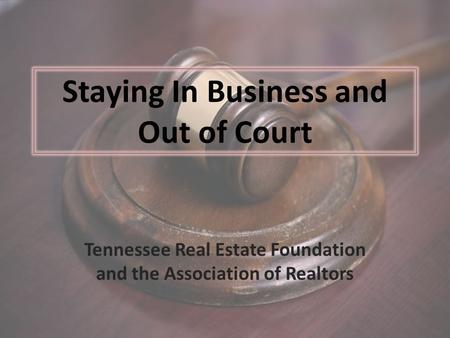 Staying In Business and Out of Court Tennessee Real Estate Foundation and the Association of Realtors.
