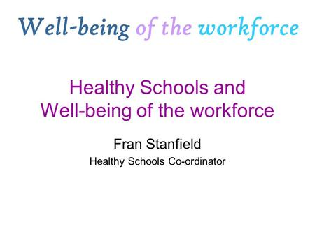 Healthy Schools and Well-being of the workforce Fran Stanfield Healthy Schools Co-ordinator Well-being of the workforce.