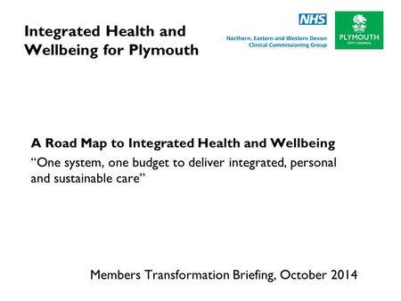 "Integrated Health and Wellbeing for Plymouth A Road Map to Integrated Health and Wellbeing ""One system, one budget to deliver integrated, personal and."