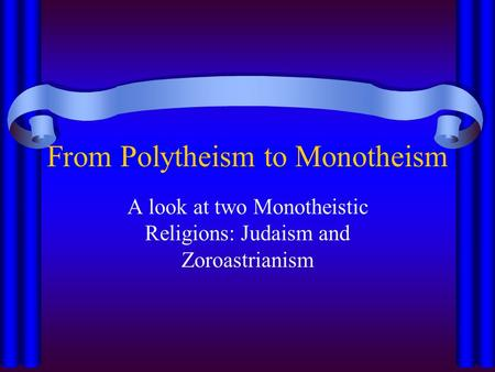 From Polytheism to Monotheism A look at two Monotheistic Religions: Judaism and Zoroastrianism.