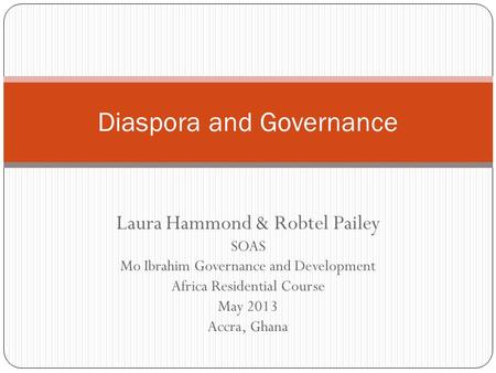 Laura Hammond & Robtel Pailey SOAS Mo Ibrahim Governance and Development Africa Residential Course May 2013 Accra, Ghana Diaspora and Governance.