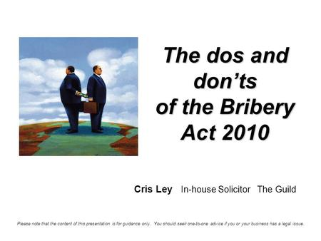 The dos and don'ts of the Bribery Act 2010 Cris Ley In-house Solicitor The Guild Please note that the content of this presentation is for guidance only.