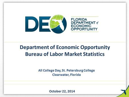 All College Day, St. Petersburg College Clearwater, Florida October 22, 2014 Department of Economic Opportunity Bureau of Labor Market Statistics.