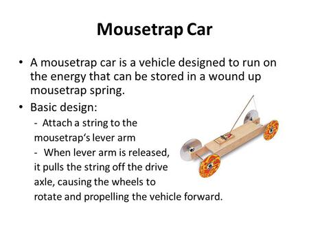 Mousetrap Car A mousetrap car is a vehicle designed to run on the energy that can be stored in a wound up mousetrap spring. Basic design: - Attach a string.