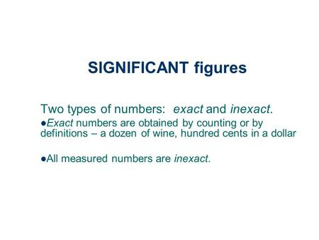SIGNIFICANT figures Two types of numbers: exact and inexact. Exact numbers are obtained by counting or by definitions – a dozen of wine, hundred cents.