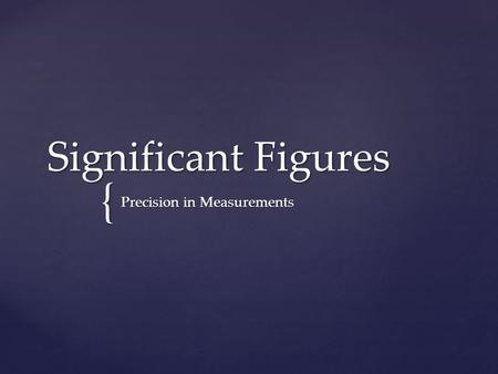 { Significant Figures Precision in Measurements.  When you make a measurement in a laboratory, there is always some uncertainty that comes with that.
