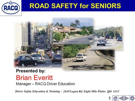 1 ROAD SAFETY for SENIORS Presented by: Brian Everitt Manager – RACQ Driver Education Driver Safety Education & Training - 2649 Logan Rd. Eight Mile Plains.