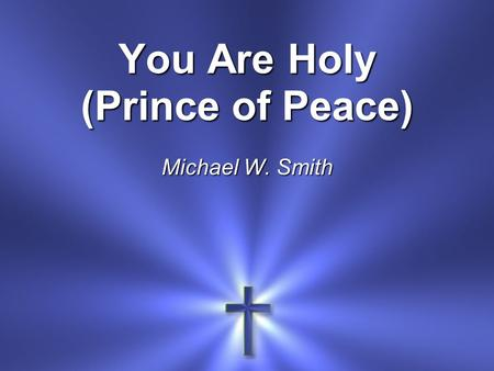 You Are Holy (Prince of Peace) Michael W. Smith. Men You are holy You are mighty You are worthy Worthy of praise Women (echo) You are holy You are mighty.