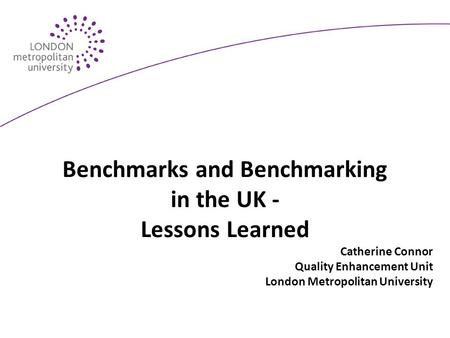 Benchmarks and Benchmarking in the UK - Lessons Learned Catherine Connor Quality Enhancement Unit London Metropolitan University.