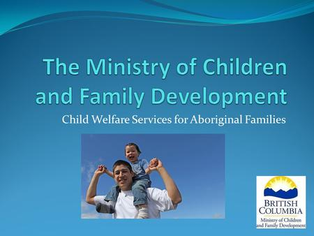 Child Welfare Services for Aboriginal Families. Mission and Values… MISSION The Ministry of Children and Family Development (MCFD) supports healthy child.