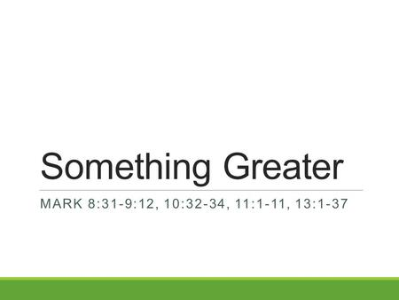 Something Greater MARK 8:31-9:12, 10:32-34, 11:1-11, 13:1-37.