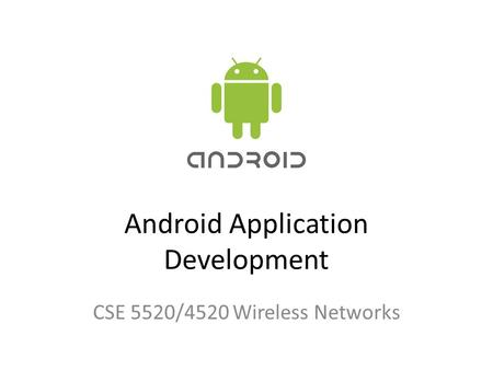 Android Application Development CSE 5520/4520 Wireless Networks.