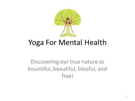 Yoga For Mental Health Discovering our true nature as bountiful, beautiful, blissful, and free! 1.