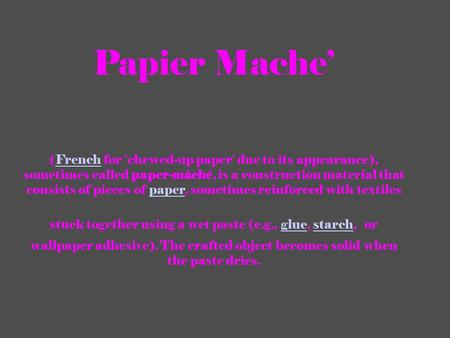 Papier Mache' (French for 'chewed-up paper' due to its appearance), sometimes called paper-mâché, is a construction material that consists of pieces of.