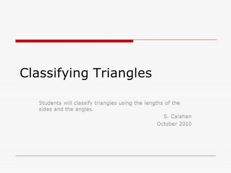 Classifying Triangles Students will classify triangles using the lengths of the sides and the angles. S. Calahan October 2010.