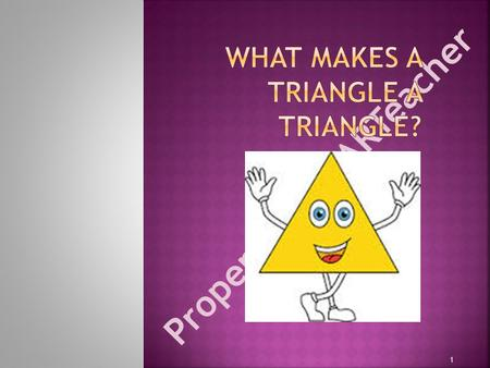 Property of STARTeacher 1. Essential Question: How are triangles classified? Level 4- I am able to determine all attributes that classify a triangle and.